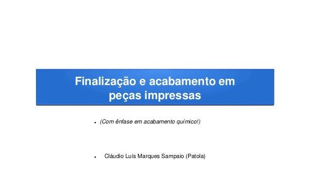Finalização e acabamento em peças impressas  (Com ênfase em acabamento químico!)  Cláudio Luís Marques Sampaio (Patola)