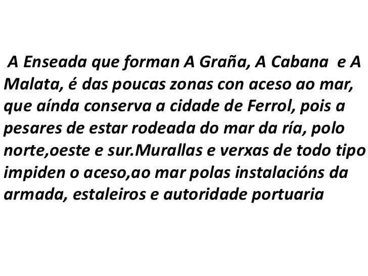 A Enseada que forman A Graña, A Cabana  e A Malata, é das poucas zonas con aceso ao mar, que aínda conserva a cidade de F...
