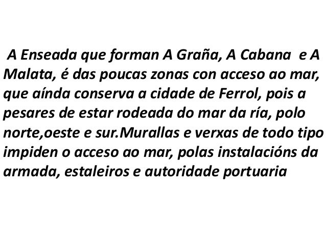 A Enseada que forman A Graña, A Cabana e AMalata, é das poucas zonas con acceso ao mar,que aínda conserva a cidade de Ferr...