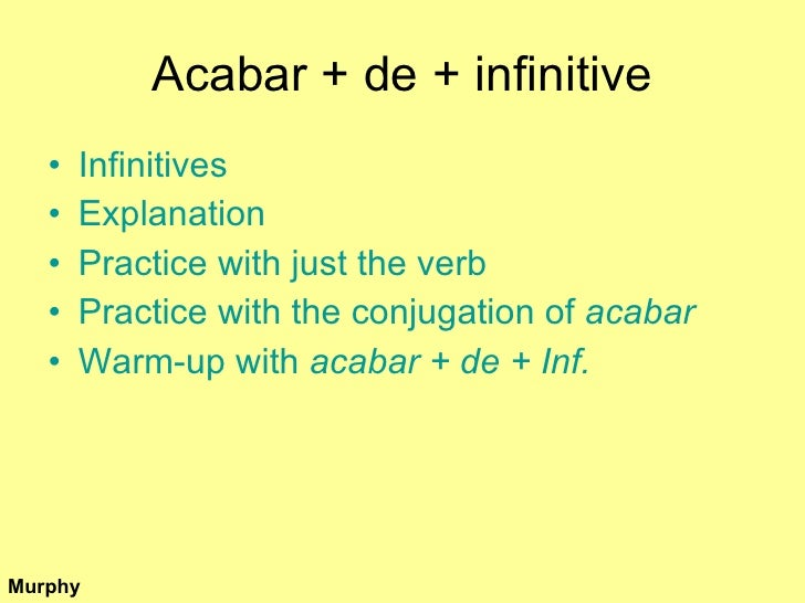Acabar + de + infinitive <ul><li>Infinitives </li></ul><ul><li>Explanation </li></ul><ul><li>Practice with just the verb <...