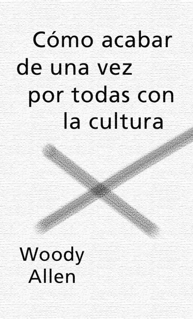 Como acabar de una vez por todas con la cultura Woody Allen Traducido por Marcelo Covian Tusquets Editores, Barcelona, 197...