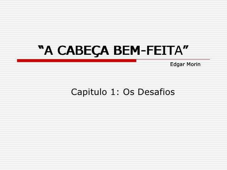""""""" A CABEÇA BEM-FEITA"""" Capitulo 1: Os Desafios Edgar Morin """" A CABEÇA BEM-FEITA"""" Edgar Morin"""