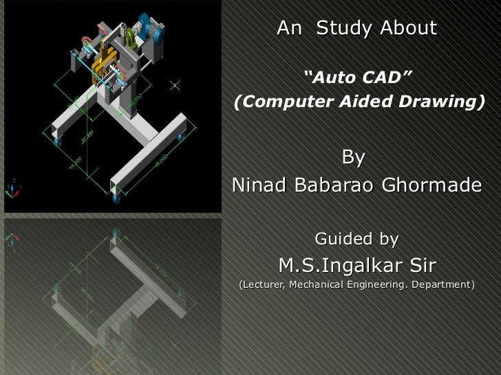 """An Study About      """"Auto CAD""""(Computer Aided Drawing)          ByNinad Babarao Ghormade              Guided by       M.S...."""