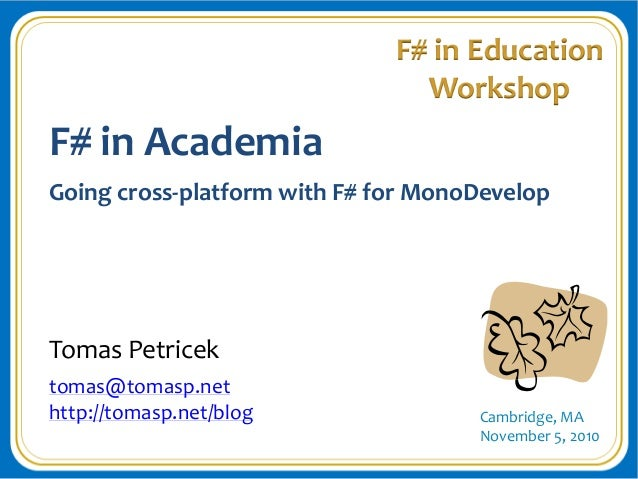 Cambridge, MA November 5, 2010 F# in Education Workshop F# in Academia Going cross-platform with F# for MonoDevelop Tomas ...