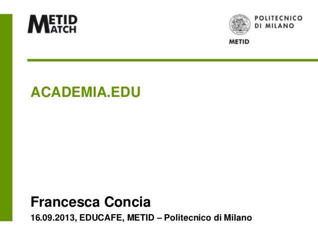 ACADEMIA.EDU Francesca Concia 16.09.2013, EDUCAFE, METID – Politecnico di Milano