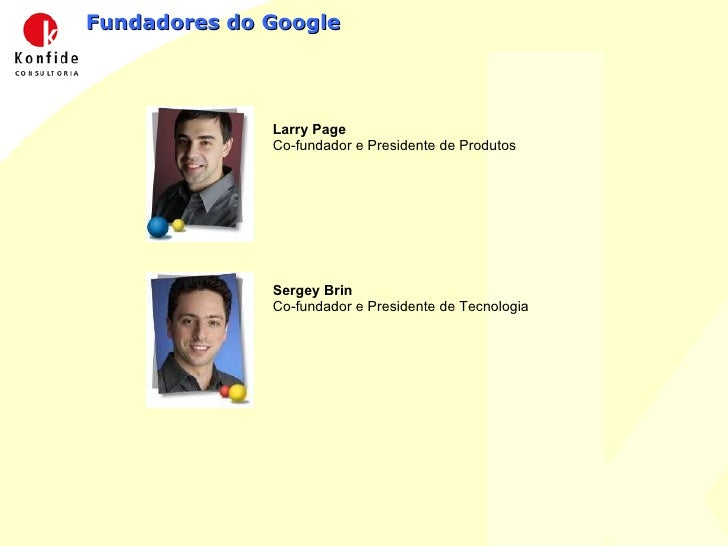 Fundadores do Google Larry Page Co-fundador e Presidente de Produtos  Sergey Brin Co-fundador e Presidente de Tecnologia