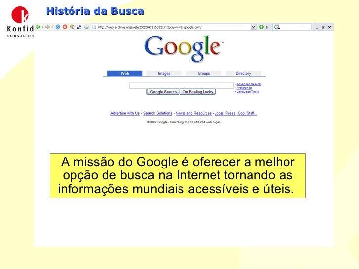 História da Busca A missão do Google é oferecer a melhor opção de busca na Internet tornando as informações mundiais acess...