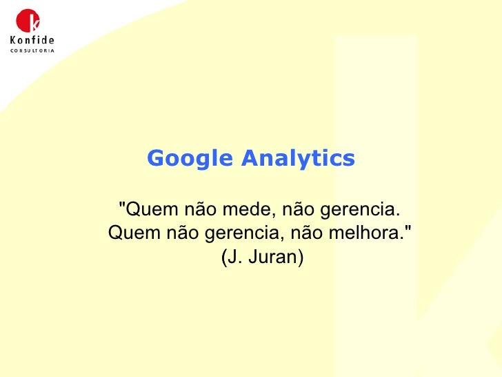 Google Analytics <ul><ul><li>&quot;Quem não mede, não gerencia.  </li></ul></ul><ul><ul><li>Quem não gerencia, não melhora...