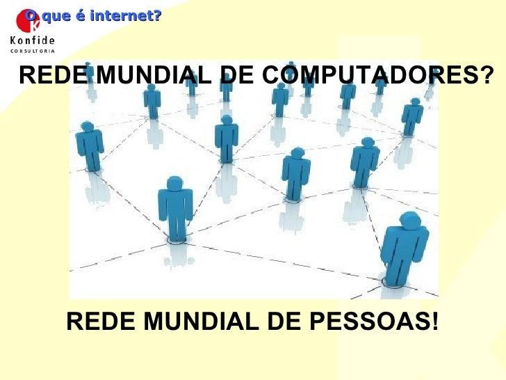 O que é internet? REDE MUNDIAL DE COMPUTADORES? REDE MUNDIAL DE PESSOAS!