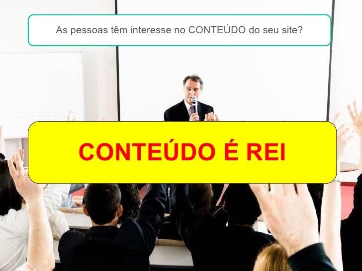 Conteúdo é o REI na internet CONTEÚDO É REI Lembram-se das aulas chatas? As pessoas têm interesse no CONTEÚDO do seu site?