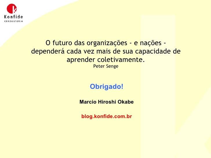 Obrigado! Marcio Hiroshi Okabe blog.konfide.com.br O futuro das organizações - e nações - dependerá cada vez mais de sua c...