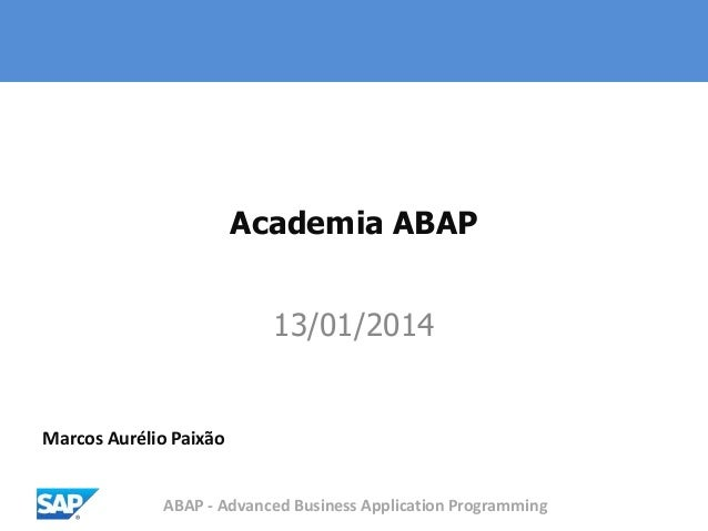ABAP - Advanced Business Application Programming Academia ABAP 13/01/2014 Marcos Aurélio Paixão