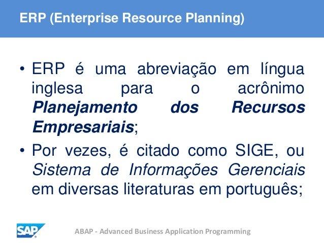 ABAP - Advanced Business Application Programming ERP (Enterprise Resource Planning) • ERP é uma abreviação em língua ingle...