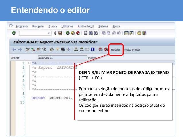 ABAP - Advanced Business Application Programming Entendendo o editor DEFINIR/ELIMIAR PONTO DE PARADA EXTERNO ( CTRL + F6 )...