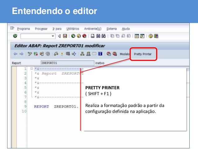 ABAP - Advanced Business Application Programming Entendendo o editor PRETTY PRINTER ( SHIFT + F1 ) Realiza a formatação pa...