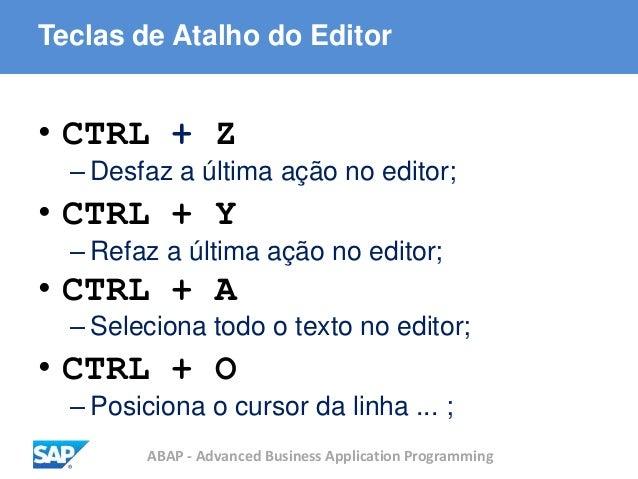 ABAP - Advanced Business Application Programming Teclas de Atalho do Editor • CTRL + Z – Desfaz a última ação no editor; •...
