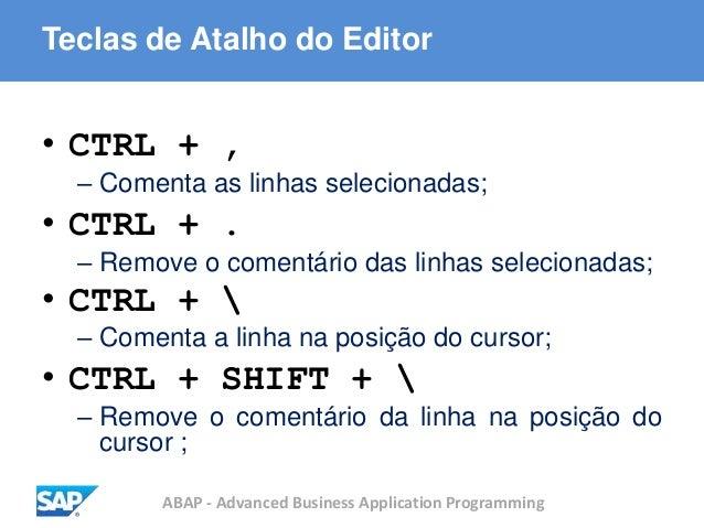 ABAP - Advanced Business Application Programming Teclas de Atalho do Editor • CTRL + , – Comenta as linhas selecionadas; •...