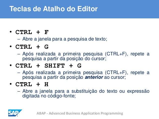 ABAP - Advanced Business Application Programming Teclas de Atalho do Editor • CTRL + F – Abre a janela para a pesquisa de ...