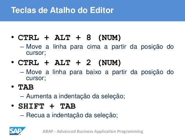 ABAP - Advanced Business Application Programming Teclas de Atalho do Editor • CTRL + ALT + 8 (NUM) – Move a linha para cim...