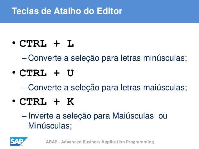 ABAP - Advanced Business Application Programming Teclas de Atalho do Editor • CTRL + L – Converte a seleção para letras mi...