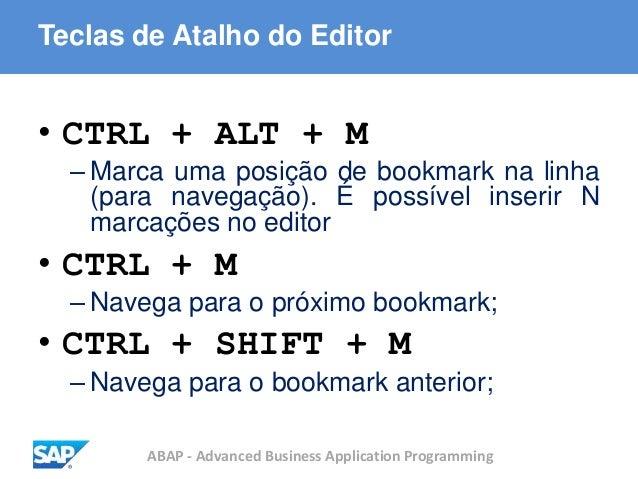 ABAP - Advanced Business Application Programming Teclas de Atalho do Editor • CTRL + ALT + M – Marca uma posição de bookma...