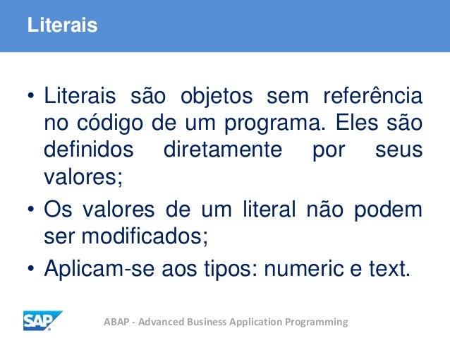 ABAP - Advanced Business Application Programming Literais • Literais são objetos sem referência no código de um programa. ...