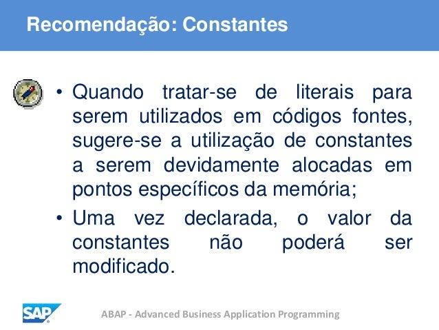 ABAP - Advanced Business Application Programming Recomendação: Constantes • Quando tratar-se de literais para serem utiliz...
