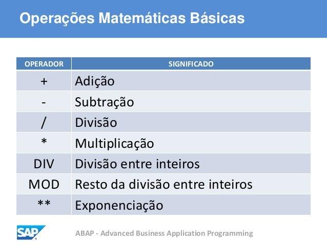 ABAP - Advanced Business Application Programming Operações Matemáticas Básicas OPERADOR SIGNIFICADO + Adição - Subtração /...