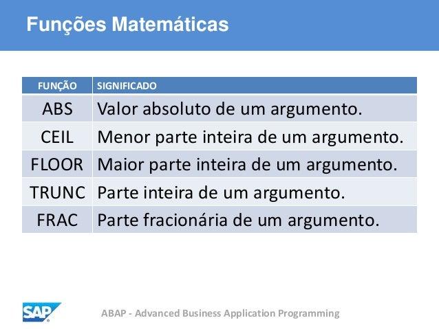 ABAP - Advanced Business Application Programming Funções Matemáticas FUNÇÃO SIGNIFICADO ABS Valor absoluto de um argumento...