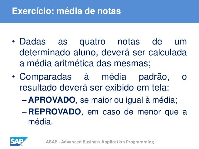 ABAP - Advanced Business Application Programming Exercício: média de notas • Dadas as quatro notas de um determinado aluno...