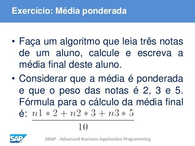ABAP - Advanced Business Application Programming Exercício: Média ponderada • Faça um algoritmo que leia três notas de um ...