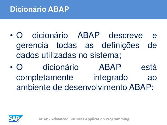 ABAP - Advanced Business Application Programming Dicionário ABAP • O dicionário ABAP descreve e gerencia todas as definiçõ...