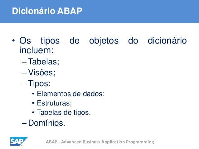 ABAP - Advanced Business Application Programming Dicionário ABAP • Os tipos de objetos do dicionário incluem: – Tabelas; –...