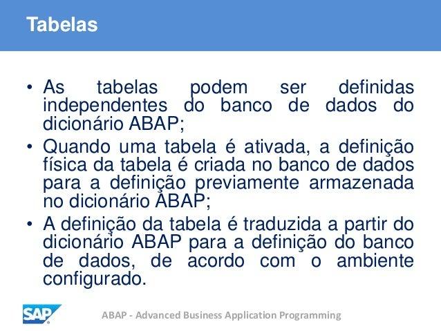 ABAP - Advanced Business Application Programming Tabelas • As tabelas podem ser definidas independentes do banco de dados ...