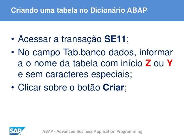 ABAP - Advanced Business Application Programming Criando uma tabela no Dicionário ABAP • Acessar a transação SE11; • No ca...