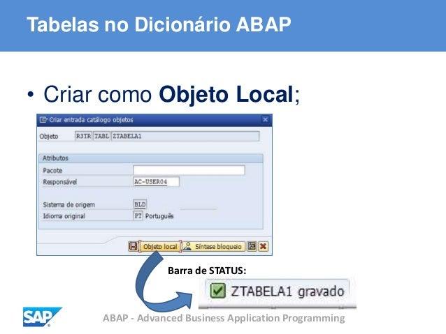 ABAP - Advanced Business Application Programming Tabelas no Dicionário ABAP • Criar como Objeto Local; Barra de STATUS: