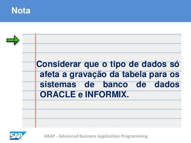 ABAP - Advanced Business Application Programming Nota Considerar que o tipo de dados só afeta a gravação da tabela para os...