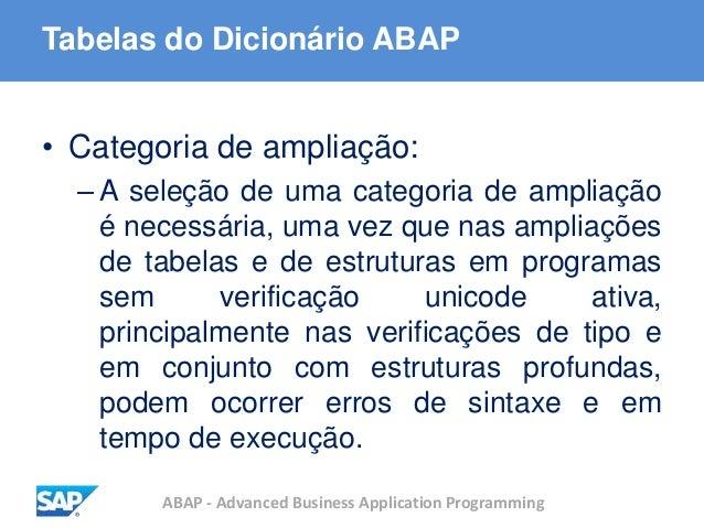 ABAP - Advanced Business Application Programming Tabelas do Dicionário ABAP • Categoria de ampliação: – A seleção de uma c...