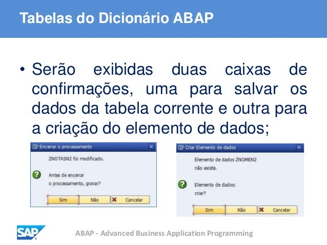 ABAP - Advanced Business Application Programming Tabelas do Dicionário ABAP • Serão exibidas duas caixas de confirmações, ...