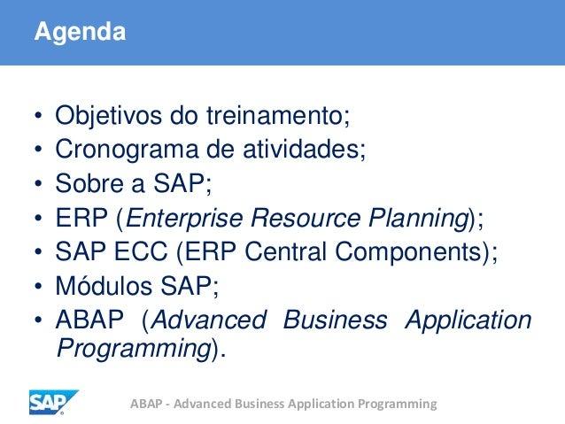 ABAP - Advanced Business Application Programming Agenda • Objetivos do treinamento; • Cronograma de atividades; • Sobre a ...
