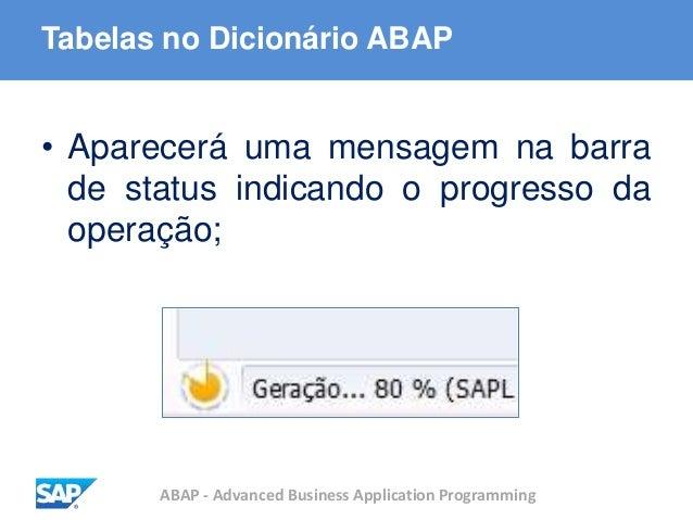 ABAP - Advanced Business Application Programming Tabelas no Dicionário ABAP • Aparecerá uma mensagem na barra de status in...