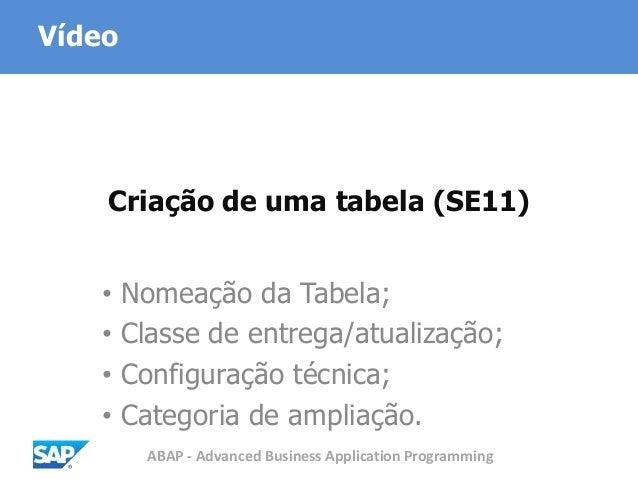 ABAP - Advanced Business Application Programming Criação de uma tabela (SE11) • Nomeação da Tabela; • Classe de entrega/at...
