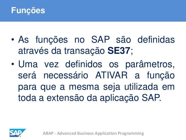 ABAP - Advanced Business Application Programming Funções • As funções no SAP são definidas através da transação SE37; • Um...