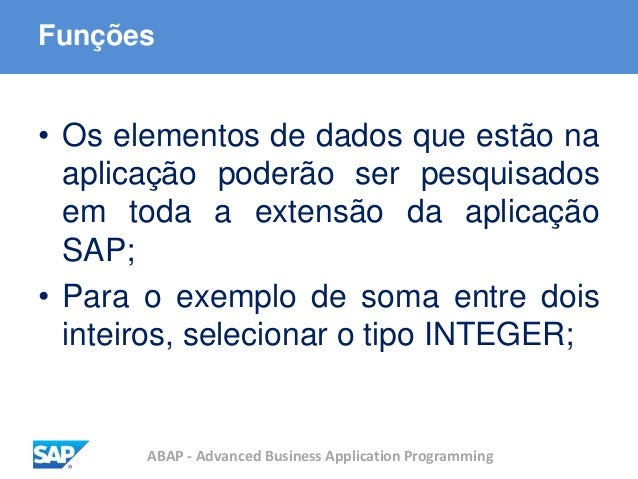 ABAP - Advanced Business Application Programming Funções • Os elementos de dados que estão na aplicação poderão ser pesqui...