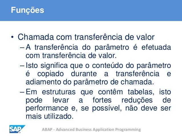 ABAP - Advanced Business Application Programming Funções • Chamada com transferência de valor – A transferência do parâmet...