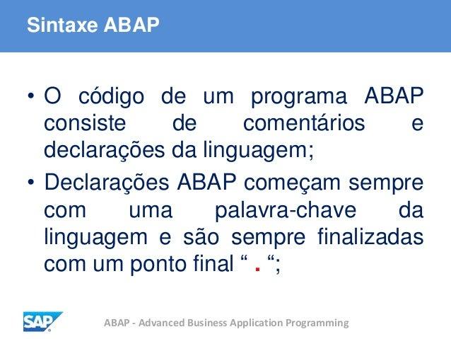ABAP - Advanced Business Application Programming Sintaxe ABAP • O código de um programa ABAP consiste de comentários e dec...