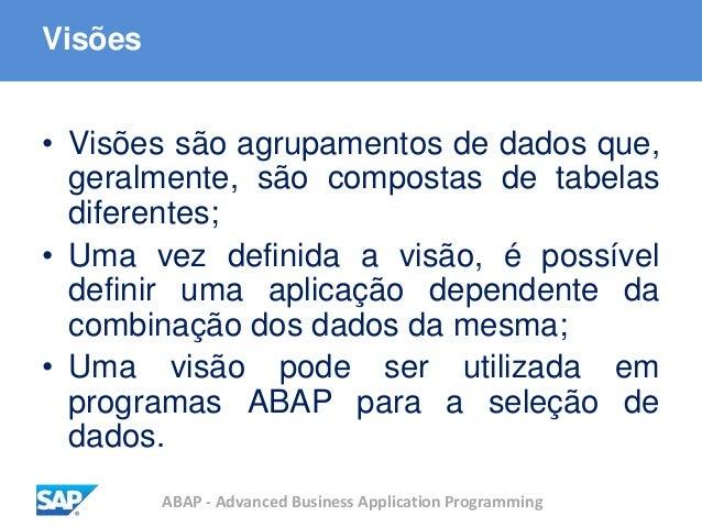 ABAP - Advanced Business Application Programming Visões • Visões são agrupamentos de dados que, geralmente, são compostas ...