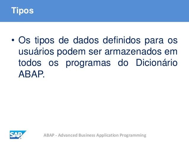 ABAP - Advanced Business Application Programming Tipos • Os tipos de dados definidos para os usuários podem ser armazenado...