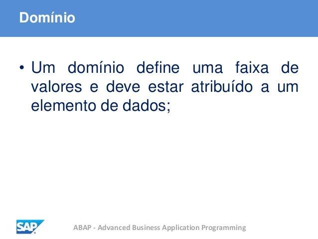 ABAP - Advanced Business Application Programming Domínio • Um domínio define uma faixa de valores e deve estar atribuído a...
