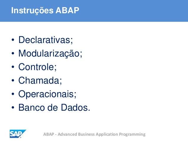 ABAP - Advanced Business Application Programming Instruções ABAP • Declarativas; • Modularização; • Controle; • Chamada; •...